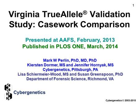 Virginia TrueAllele ® Validation Study: Casework Comparison Presented at AAFS, February, 2013 Published in PLOS ONE, March, 2014 Mark W Perlin, PhD, MD,