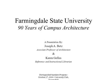 Distinguished Speakers Program - October 27, 2004 - University Club, Knapp Hall Farmingdale State University 90 Years of Campus Architecture A Presentation.