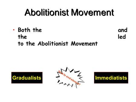Abolitionist Movement Both the and the led to the Abolitionist Movement GradualistsImmediatists How to end slavery?