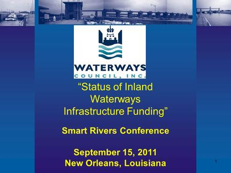 "1 Smart Rivers Conference September 15, 2011 New Orleans, Louisiana ""Status of Inland Waterways Infrastructure Funding"""