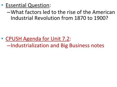 Essential Question: – What factors led to the rise of the American Industrial Revolution from 1870 to 1900? CPUSH Agenda for Unit 7.2: – Industrialization.