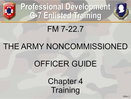 Professional Development G-7 Enlisted Training FM 7-22.7 THE ARMY NONCOMMISSIONED OFFICER GUIDE Chapter 4 Training Slide 1.