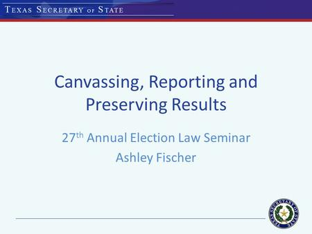Canvassing, Reporting and Preserving Results 27 th Annual Election Law Seminar Ashley Fischer.
