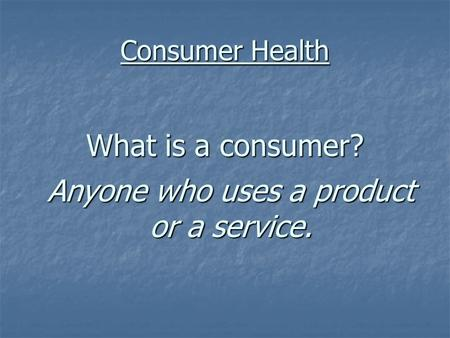 Consumer Health What is a consumer? Anyone who uses a product or a service.