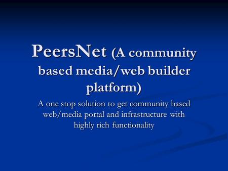 PeersNet (A community based media/web builder platform) A one stop solution to get community based web/media portal and infrastructure with highly rich.