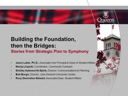 Building the Foundation, then the Bridges: Stories from Strategic Plan to Symphony Jason Laker, Ph.D., Associate Vice-Principal & Dean of Student Affairs.