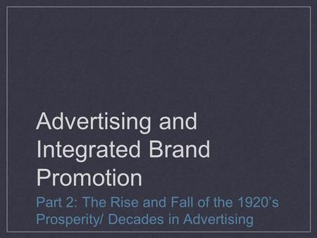 Advertising and Integrated Brand Promotion Part 2: The Rise and Fall of the 1920's Prosperity/ Decades in Advertising.