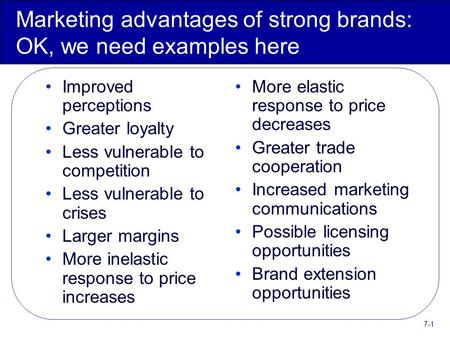 7-1 Marketing advantages of strong brands: OK, we need examples here Improved perceptions Greater loyalty Less vulnerable to competition Less vulnerable.