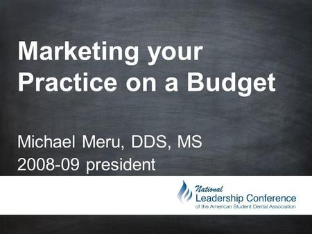 Marketing your Practice on a Budget Michael Meru, DDS, MS 2008-09 president.