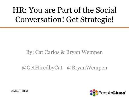 HR: You are Part of the Social Conversation! Get Strategic! By: Cat Carlos & Bryan Wempen #MNSHRM.