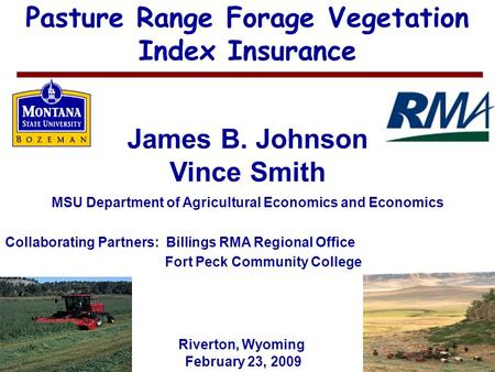 1 Pasture Range Forage Vegetation Index Insurance James B. Johnson Vince Smith MSU Department of Agricultural Economics and Economics February 23, 2009.
