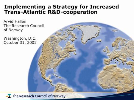 Implementing a Strategy for Increased Trans-Atlantic R&D-cooperation Arvid Hallén The Research Council of Norway Washington, D.C. October 31, 2005.