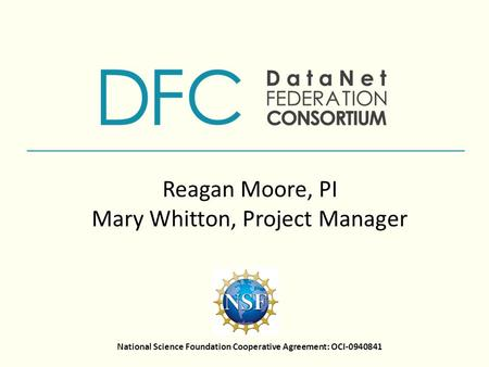National Science Foundation Cooperative Agreement: OCI-0940841 Reagan Moore, PI Mary Whitton, Project Manager.