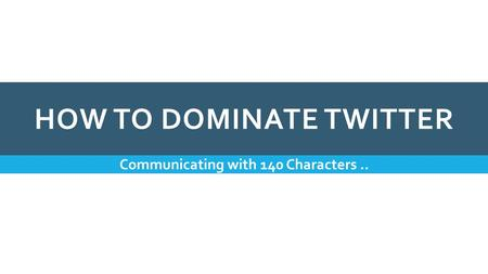 HOW TO DOMINATE TWITTER Communicating with 140 Characters..