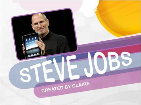 CREATED BY CLAIRE. -Steve Jobs was born on February 11 th,1955 in. He was adopted but met his biological parents later in his life. -he never graduated.