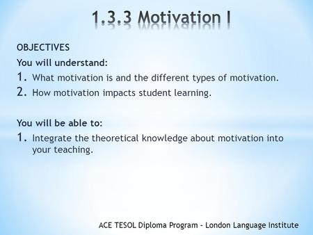 ACE TESOL Diploma Program – London Language Institute OBJECTIVES You will understand: 1. What motivation is and the different types of motivation. 2. How.