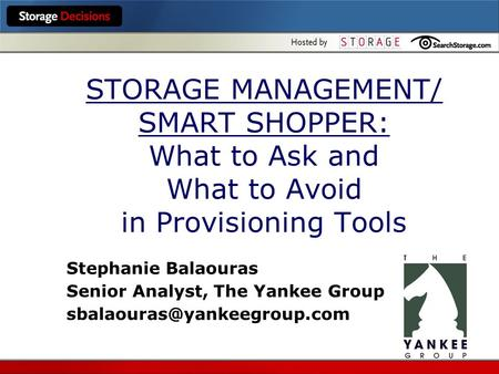 STORAGE MANAGEMENT/ SMART SHOPPER: What to Ask and What to Avoid in Provisioning Tools Stephanie Balaouras Senior Analyst, The Yankee Group