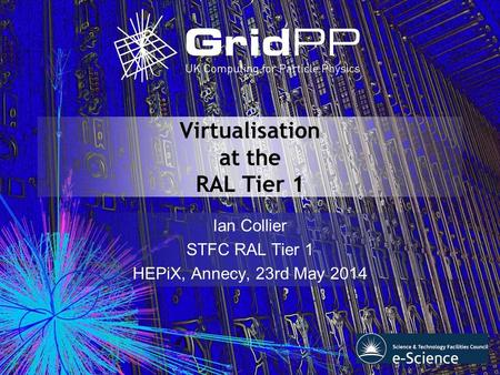 Virtualisation at the RAL Tier 1 Ian Collier STFC RAL Tier 1 HEPiX, Annecy, 23rd May 2014.