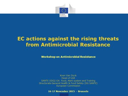 EC actions against the rising threats from Antimicrobial Resistance Workshop on Antimicrobial Resistance Koen Van Dyck Head of Unit SANTE DDG2.G4: Food,