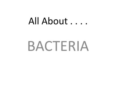 All About.... BACTERIA. Read the information on the following slides, then use it to create an outline on pages 7 and 8 in your student packet of facts.