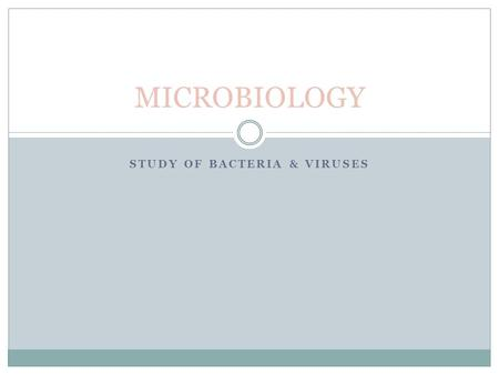 STUDY OF BACTERIA & VIRUSES MICROBIOLOGY. WHAT ARE MICROBES? Microscopic organisms that include bacteria, fungi, algae, protozoa & viruses Less than 5%