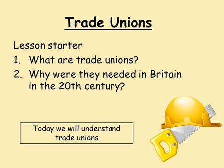 Trade Unions Lesson starter 1.What are trade unions? 2.Why were they needed in Britain in the 20th century? Today we will understand trade unions.