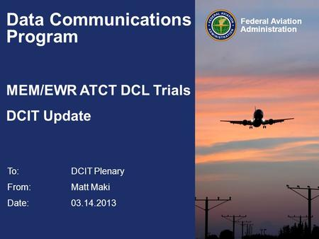 Federal Aviation Administration Data Communications Program MEM/EWR ATCT DCL Trials DCIT Update To:DCIT Plenary From: Matt Maki Date: 03.14.2013.
