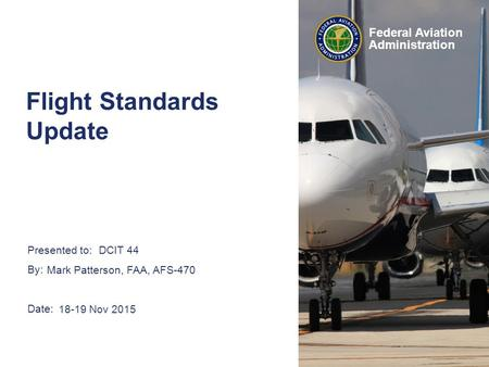 Presented to: By: Date: Federal Aviation Administration DCIT 44 Mark Patterson, FAA, AFS-470 18-19 Nov 2015 Flight Standards Update.