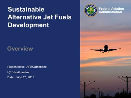Presented to: By: Date: Federal Aviation Administration Sustainable Alternative Jet Fuels Development Overview APEC/Brisbane Vicki Harrison June 12, 2011.