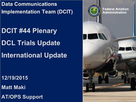 Federal Aviation Administration Data Communications Implementation Team (DCIT) Data Communications Implementation Team (DCIT) DCIT #44 Plenary DCL Trials.