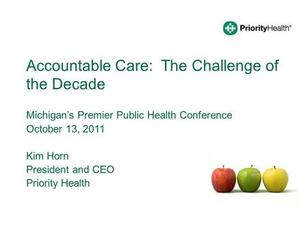 Accountable Care: The Challenge of the Decade Michigan's Premier Public Health Conference October 13, 2011 Kim Horn President and CEO Priority Health.