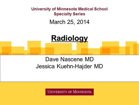 University of Minnesota Medical School Specialty Series Dave Nascene MD Jessica Kuehn-Hajder MD March 25, 2014 Radiology.