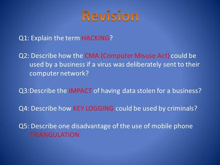 Q1: Explain the term HACKING? Q2: Describe how the CMA (Computer Misuse Act) could be used by a business if a virus was deliberately sent to their computer.