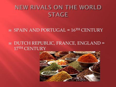  SPAIN AND PORTUGAL = 16 TH CENTURY  DUTCH REPUBLIC, FRANCE, ENGLAND = 17 TH CENTURY.