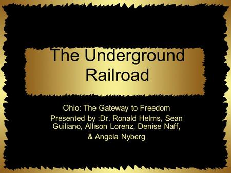The Underground Railroad Ohio: The Gateway to Freedom Presented by :Dr. Ronald Helms, Sean Guiliano, Allison Lorenz, Denise Naff, & Angela Nyberg.