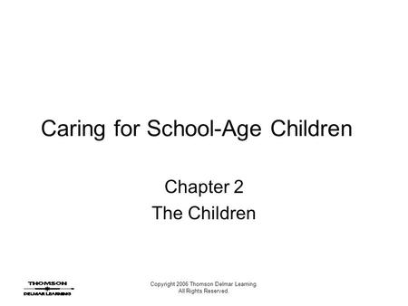 Copyright 2006 Thomson Delmar Learning. All Rights Reserved. Caring for School-Age Children Chapter 2 The Children.