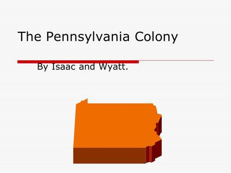 The Pennsylvania Colony By Isaac and Wyatt.. Introducing: The Pennsylvania Colony. Welcome to Pennsylvania! This state was founded in 1681 by William.