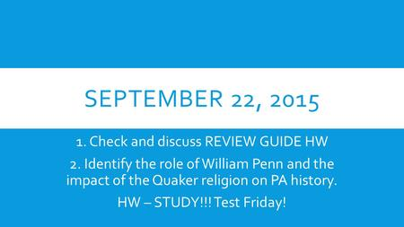 SEPTEMBER 22, 2015 1. Check and discuss REVIEW GUIDE HW 2. Identify the role of William Penn and the impact of the Quaker religion on PA history. HW –