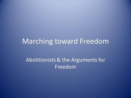 Marching toward Freedom Abolitionists & the Arguments for Freedom.
