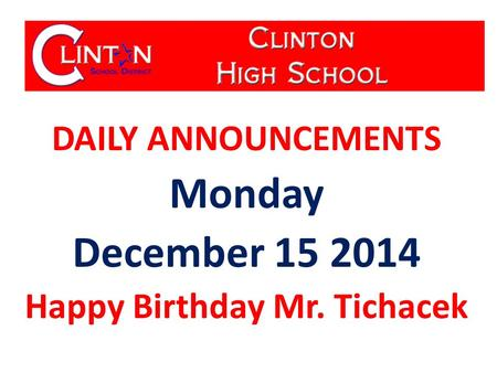 DAILY ANNOUNCEMENTS Monday December 15 2014 Happy Birthday Mr. Tichacek.