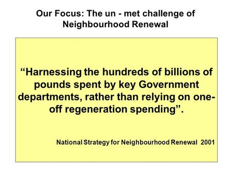 "Our Focus: The un - met challenge of Neighbourhood Renewal ""Harnessing the hundreds of billions of pounds spent by key Government departments, rather than."