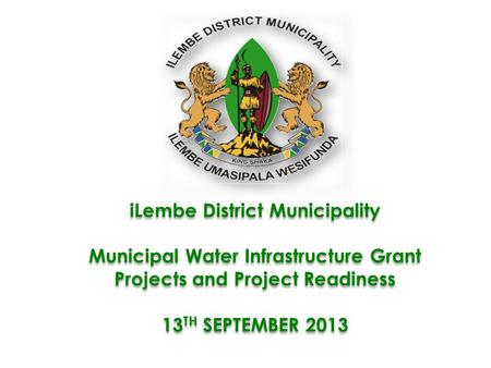 ILembe District Municipality Municipal Water Infrastructure Grant Projects and Project Readiness 13 TH SEPTEMBER 2013 iLembe District Municipality Municipal.
