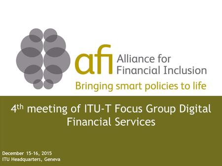 Bringing smart policies to life 4 th meeting of ITU-T Focus Group Digital Financial Services December 15-16, 2015 ITU Headquarters, Geneva.