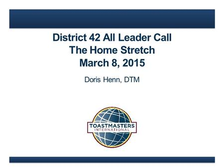 District 42 All Leader Call The Home Stretch March 8, 2015 Doris Henn, DTM.