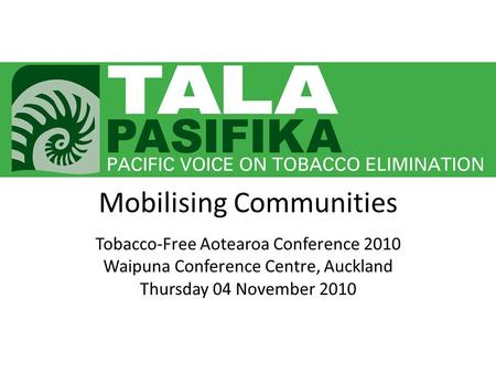 Mobilising Communities Tobacco-Free Aotearoa Conference 2010 Waipuna Conference Centre, Auckland Thursday 04 November 2010.