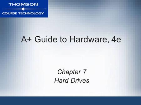 A+ Guide to Hardware, 4e Chapter 7 Hard Drives. A+ Guide to Hardware, 4e2 Objectives Learn how the organization of data on floppy drives and hard drives.
