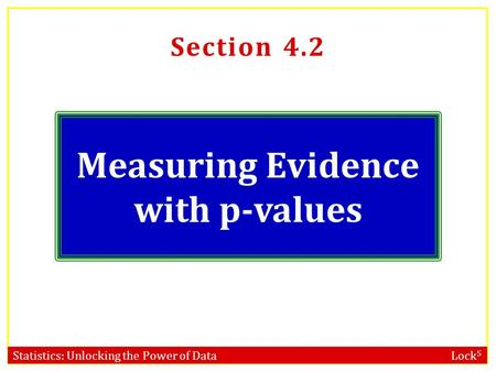 Statistics: Unlocking the Power of Data Lock 5 Section 4.2 Measuring Evidence with p-values.