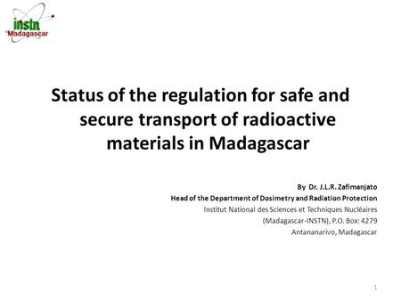 Status of the regulation for safe and secure transport of radioactive materials in Madagascar By Dr. J.L.R. Zafimanjato Head of the Department of Dosimetry.