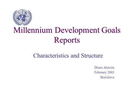 Millennium Development Goals Reports Characteristics and Structure Diana Alarcón February 2003 Bratislava.