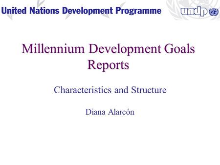 Millennium Development Goals Reports Characteristics and Structure Diana Alarcón.